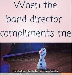 When the band director compliments me....