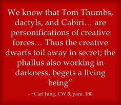 """We know that Tom Thumbs, dactyls, and Cabiri… are personifications of creative forces… Thus the creative dwarfs toil away in secret; the phallus also working in darkness, begets a living being"""""""