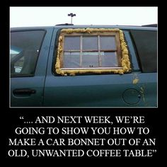 """.... And next week, we're going to show you how to make a car bonnet out of an old, unwanted coffee table."""
