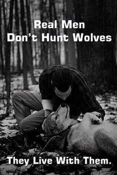 Don't agree with the 'the live with them' part but I do agree 110% that real men do not hunt wolves. Look it's matt!!!
