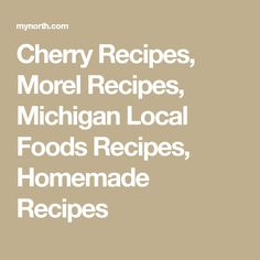 Cherry Recipes, Morel Recipes, Michigan Local Foods Recipes, Homemade Recipes