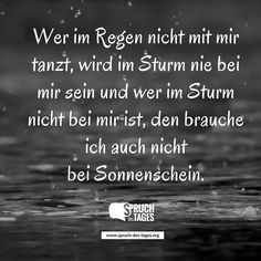 Wer im Regen nicht mit mir tanzt, wird im Sturm nie bei mir sein und wer im Sturm nicht bei mir ist, den brauche ich auch nicht bei Sonnenschein.