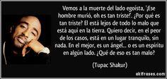 Vemos a la muerte del lado egoísta, '¡Ese hombre murió, oh es tan triste!'. ¿Por qué es tan triste? El está lejos de todo lo malo que está aquí en la tierra. Quiero decir, en el peor de los casos, está en un lugar tranquilo, sin nada. En el mejor, es un ángel... o es un espíritu en algún lado. ¿Qué de eso es tan malo? (Tupac Shakur)