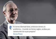 """""""Si tienes libertad total, entonces tienes un problema... Cuando no tienes reglas, acabas por construirte las tuyas propias""""  Renzo Piano"""