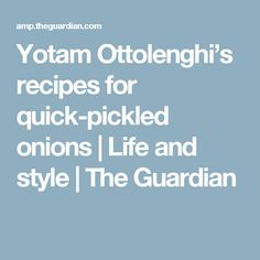 Yotam Ottolenghi's recipes for quick-pickled onions | Life and style | The Guardian