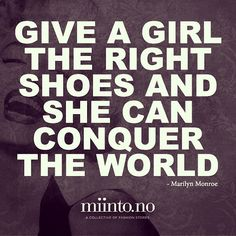 """""""Give a girl the right shoes, and she can conquer the world"""" - Marilyn Monroe"""
