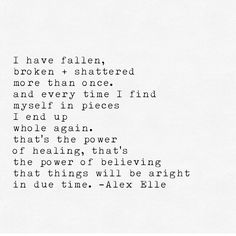 i have fallen, broken + shattered more than once. and every time I find myself in pieces I end up while again. that's the power of healing, that's the power of believing that things will be alright in due time. - Alex Elle #myresurrection