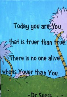 today you are you, that is truer than true. there is no one alive that is youer than YOU -DR SUESS