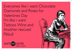 Free, Valentine's Day Ecard: Everyones like i want Chocolate Diamonds and Roses for Valentines Day I'm like i want Tattoos Wine and Another rescued Pitbull