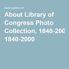 AboutLibrary of Congress Photo Collection, 1840-2000  #genealogy #history #photos #familytree #ancestry #LibraryofCongress