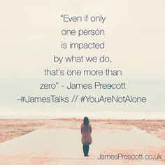 Even if you only impact one person - that's enough. #JamesTalks #YouAreNotAlone