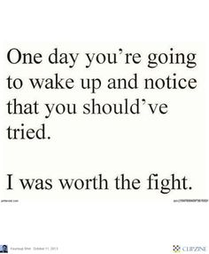One day you're going to wake up and notice you should have tried. I was worth the fight.