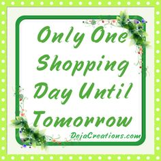 Only One #Shopping Day Until Tomorrow! #ebay #dejacreations