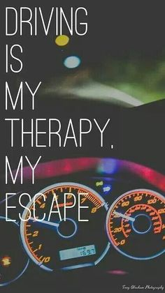 Driving is my My Therapy, My Escape. True it is. when my beautiful grandma passed away, I drove all the way to California to are old house without stopping just for gas and beer.