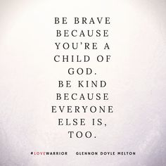 """Be brave because you're a child of God. Be kind because everyone else is, too."" -Glennon Doyle Melton We belong to each other! Great Quotes, Quotes To Live By, Me Quotes, Inspirational Quotes, Motivational Quotes, Cheesy Quotes, Uplifting Quotes, Quotable Quotes, Meaningful Quotes"