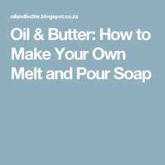 Oil & Butter: How to Make Your Own Melt and Pour Soap