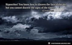 Hypocrites! You know how to discern the face of the sky, but you cannot discern the signs of the times (Matthew 16:3)