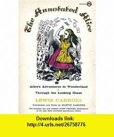 The Annotated Alice; Alices Adventures in Wonderland  Through the Looking Glass Lewis Carroll, Martin Gardner, John Tenniel ,   ,  , ASIN: B0013DSJ6K , tutorials , pdf , ebook , torrent , downloads , rapidshare , filesonic , hotfile , megaupload , fileserve