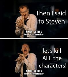 "You rat bastard you probably did say that. And Moffat said ""No, it's better if you do it one at a time."""