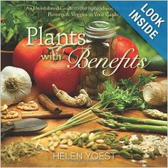 Plants With Benefits: An Uninhibited Guide to the Aphrodisiac Herbs, Fruits, Flowers & Veggies in Your Garden: Helen Yoest: 9780989268806: A...