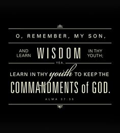 """""""O, remember, my son, and learn wisdom in thy youth; yea, learn in thy youth to keep the commandments of God"""" (Alma 37:35; The Book of Mormon: Another Testament of Jesus Christ). http://lds.org/scriptures/bofm/alma/37.35#34 Inspired and timeless scriptural counsel (especially for my boys but) for all young people everywhere."""