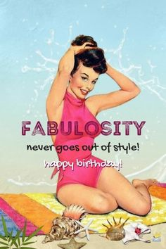 Fabulosity never goes out of style. Happy Birthday!