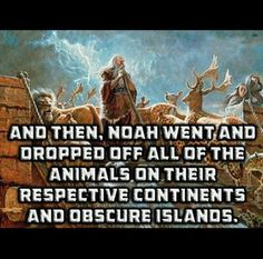 And then, Noah went and dropped off all the animals on their respective continents and obscure islands. And they lived happily ever after . Religious Humor, Religious People, Atheist Quotes, Athiest, Religion And Politics, Christianity, Spirituality, Faith, God