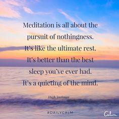 La meditación es la búsqueda de la nada, es el definitivo descanso. Es mejor que el mejor sueño que hayas tenido. Es la quietud de la mente