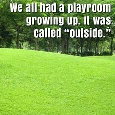 Isn't that the truth! It was called 'punishment' to stay in our room.