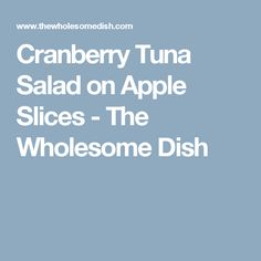 Cranberry Tuna Salad on Apple Slices - The Wholesome Dish