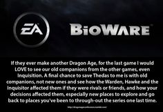 Confession:  If they ever make another Dragon Age, for the last game I would LOVE to see our old companions from the other games, even Inquisition. A final chance to save Thedas to me is with old companions, not new ones and see how the Warden, Hawke and the Inquisitor affected them if they were rivals or friends, and how your decisions affected them, especially new places to explore and go back to places you've been to through-out the series one last time.