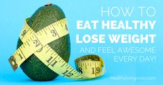 How To Eat Healthy Lose Weight And Feel Awesome Every Day | healthylivinghowto.com...maybe a repin but good advice