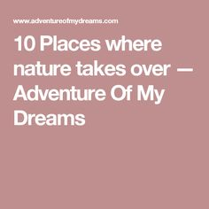 10 Places where nature takes over — Adventure Of My Dreams