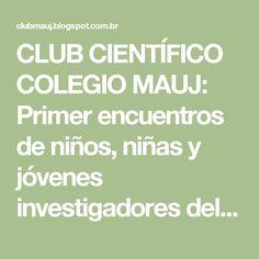 CLUB CIENTÍFICO COLEGIO MAUJ: Primer encuentros de niños, niñas y jóvenes investigadores del Club Científico MAUJ del año 2015
