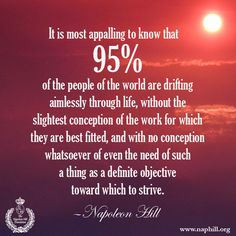 "HILL WISDOM - ""It is most appalling to know that 95% of the people of the world are drifting aimlessly through life, without the slightest conception of the work for which they are best fitted, and with no conception whatsoever of even the need of such a thing as a definite objective toward which to strive."" Find out your definite purpose! Visit us at www.naphill.org to learn more. #NapoleonHill #DefinitePurpose #objectives"