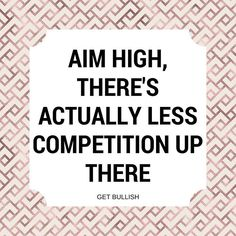 aim high. there's actually less competition up there.