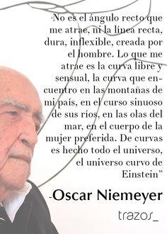 """""""No es el ángulo oblicuo que me atrae, ni la línea recta, dura, inflexible, creada por el hombre. Lo que me atrae es la curva libre y sensual, la curva que encuentro en las montañas de mi país, en el curso sinuoso de sus ríos, en las olas del mar, en el cuerpo de la mujer preferida. De curvas es hecho todo el universo, el universo curvo de Einstein."""" -Oscar Niemeyer"""
