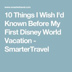 10 Things I Wish I'd Known Before My First Disney World Vacation - SmarterTravel