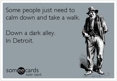Some people just need to calm down and take a walk. Down a dark alley. In Detroit.