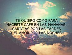 Te quiero como para hacerle cafe en las mañanas, caricias por la tarde y el amor Por las noches. Te quiero...
