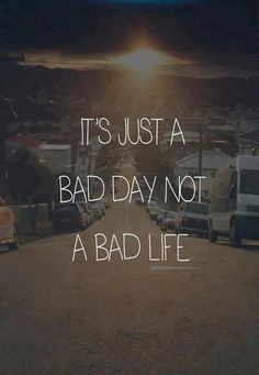 It is just a bad day not a bad life.