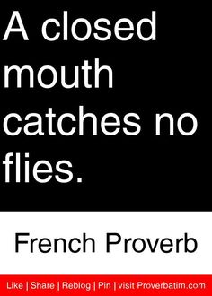 A closed mouth catches no flies. - French Proverb #proverbs #quotes #www.frenchriviera.com