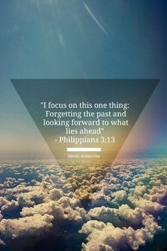 Forgetting what is behind and straining toward what is ahead. Philippians 3:13