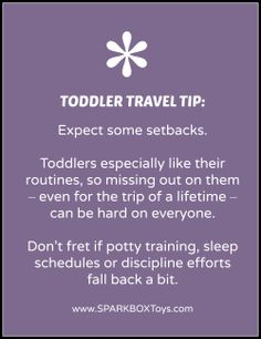Toddler Travel Tip: Expect some setbacks. Toddlers especially like their routines, so missing out on them – even for the trip of a lifetime – can be hard on everyone. Don't fret if potty training, sleep schedules or discipline efforts fall back a bit. | #sparkbox #sparkbaby #playlearnreturn #parenting | http://www.sparkboxtoys.com