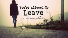 You're Allowed To Leave - http://themindsjournal.com/youre-allowed-to-leave/