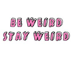 Stay weird guys
