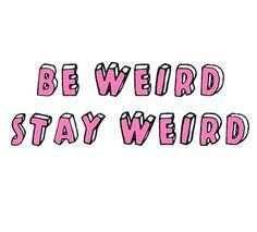 Stay weird guys
