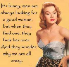 Men are looking for a good woman but when they find one they fuck her over.