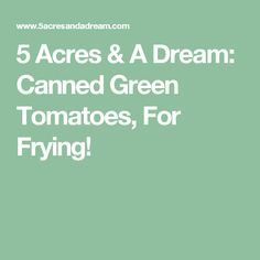 5 Acres & A Dream: Canned Green Tomatoes, For Frying!