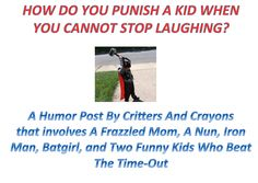 How Do You Punish A Kid When You Cannot Stop Laughing?   A Humor Post By Critters And Crayons  that involves A Frazzled Mom, A Nun, Iron Man, Batgirl, and Two Funny Kids Who Beat The Time-Out In a Most Creative And Funny Way.